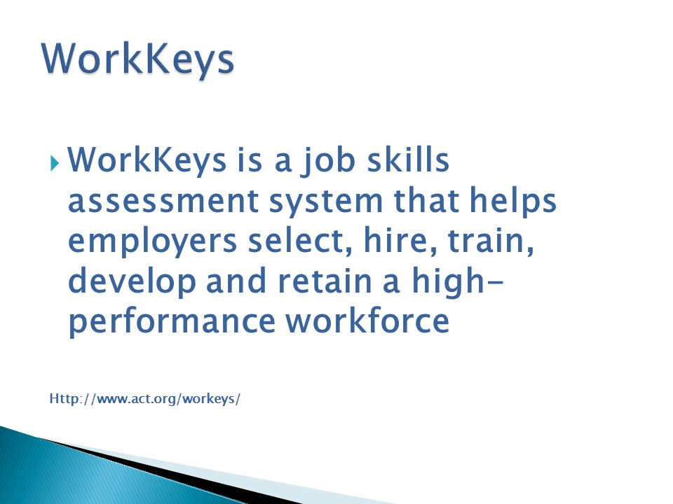 WorkKeys WorkKeys is a job skills assessment system that helps employers select, hire, train, develop and retain a high- performance workforce.