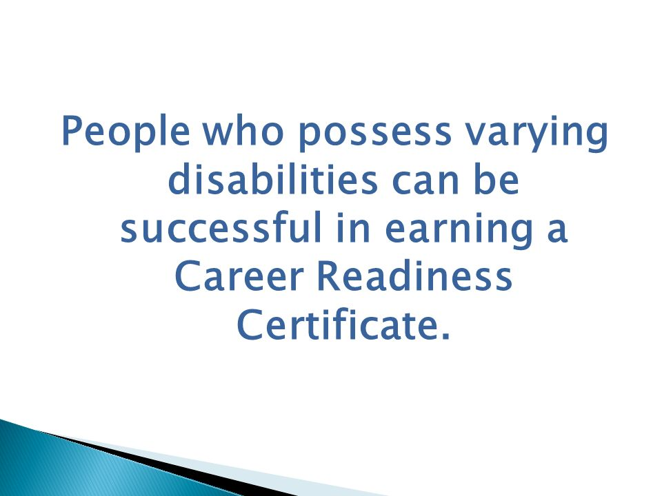 People who possess varying disabilities can be successful in earning a Career Readiness Certificate.