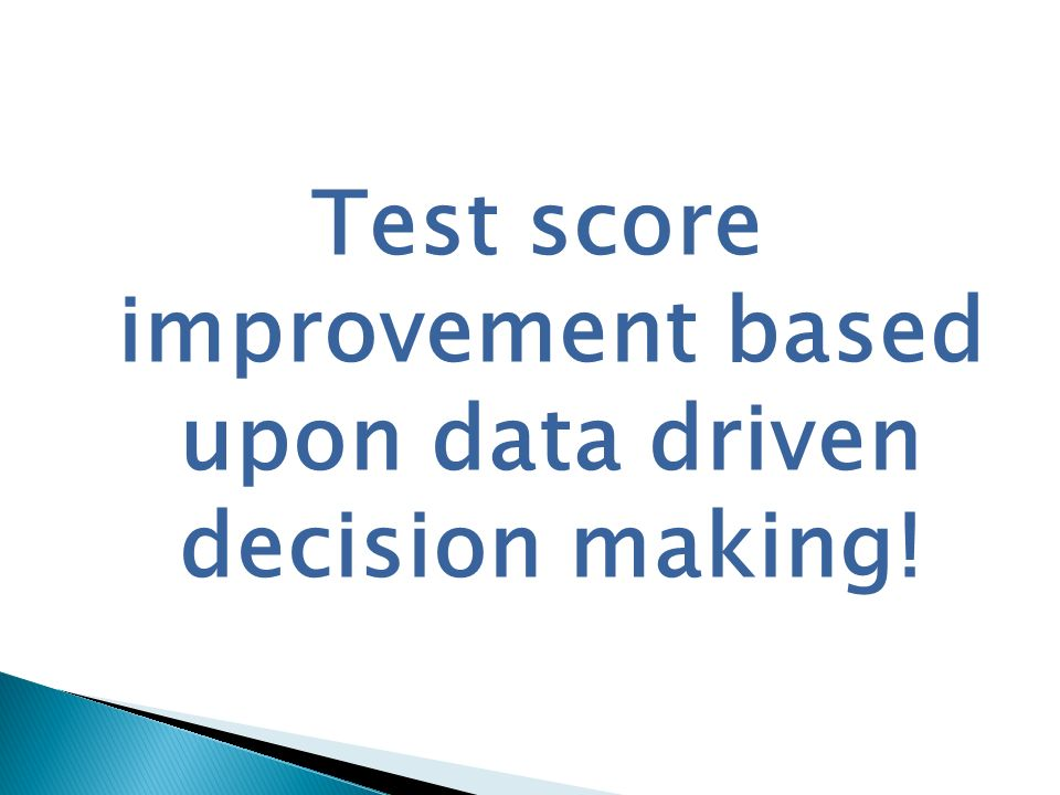Test score improvement based upon data driven decision making!