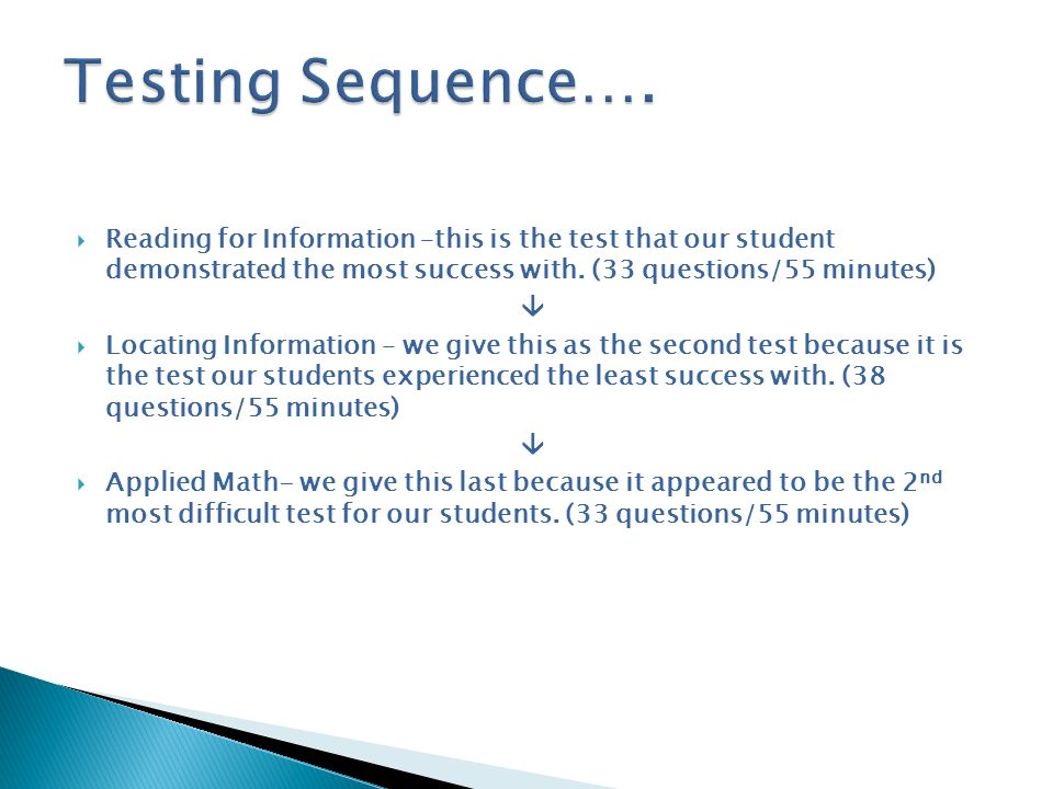 Testing Sequence…. Reading for Information –this is the test that our student demonstrated the most success with. (33 questions/55 minutes)