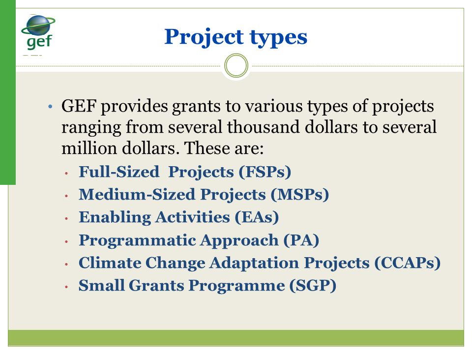Project types GEF provides grants to various types of projects ranging from several thousand dollars to several million dollars. These are: