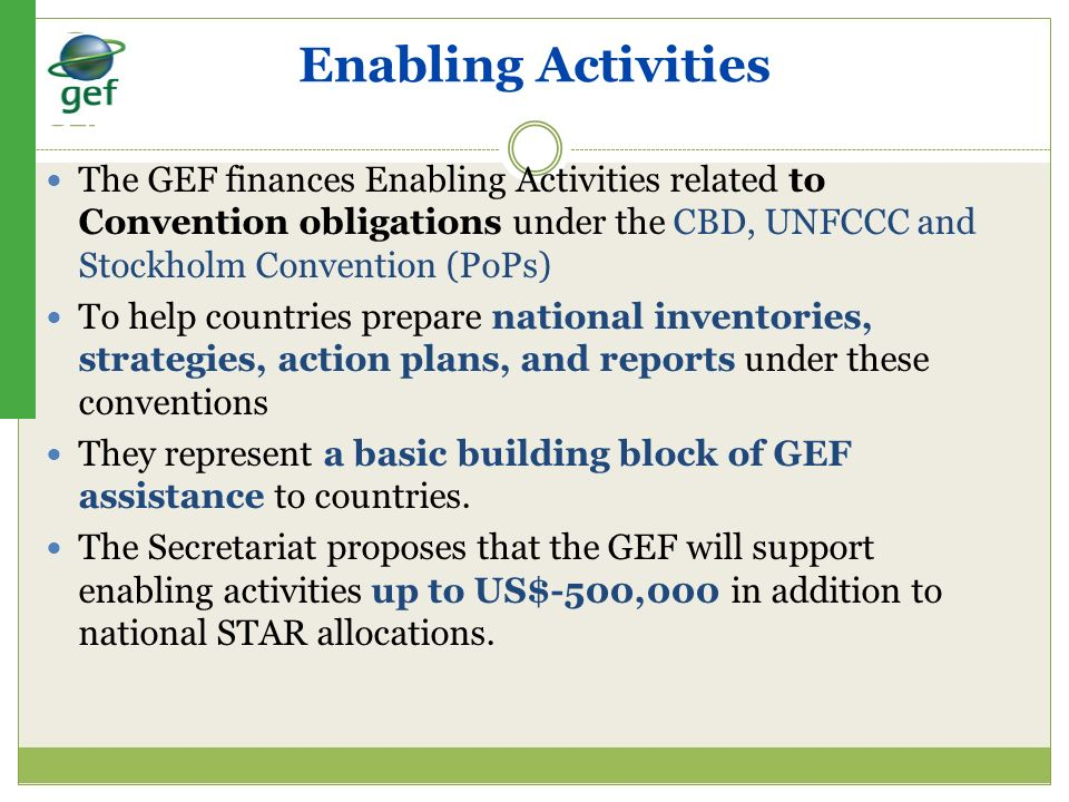 Enabling Activities The GEF finances Enabling Activities related to Convention obligations under the CBD, UNFCCC and Stockholm Convention (PoPs)