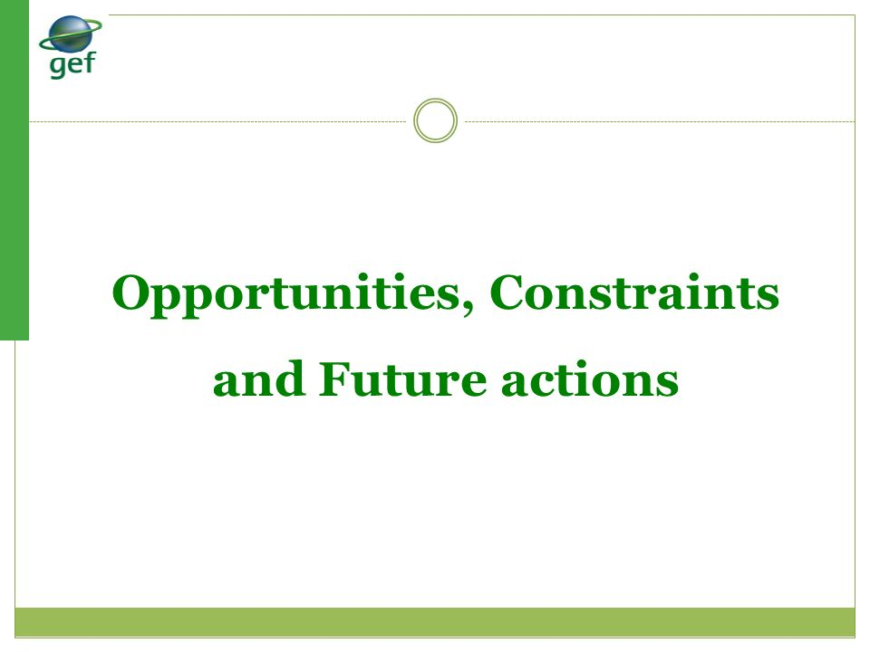 Opportunities, Constraints and Future actions