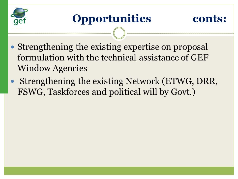 Opportunities conts: Strengthening the existing expertise on proposal formulation with the technical assistance of GEF Window Agencies.