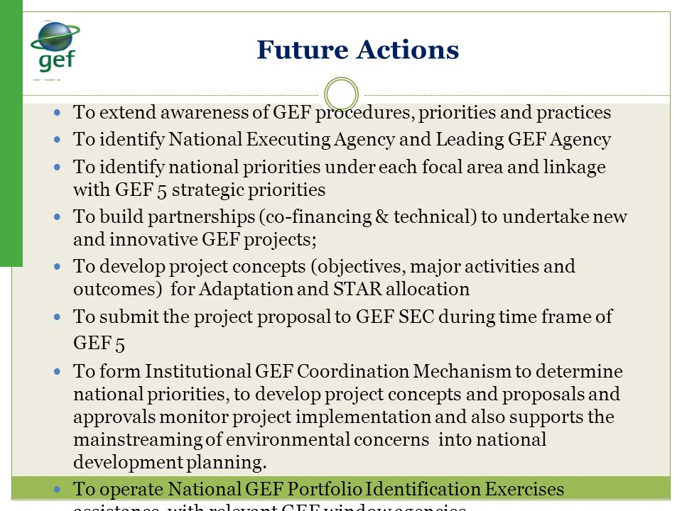 Future Actions To extend awareness of GEF procedures, priorities and practices. To identify National Executing Agency and Leading GEF Agency.