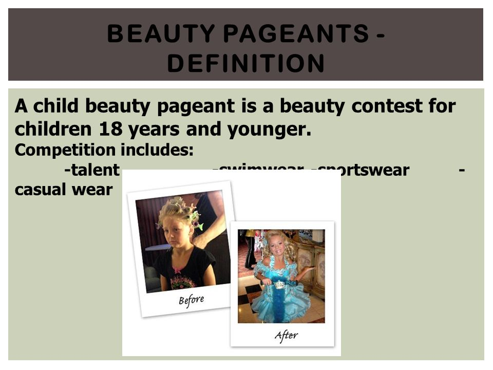 beauty pageants should banned When we think of beauty pageants we tend to think of the society's idea of perfect little girls competing to see who the judges think is the most beautiful also, we think of crazy moms who push their children too hard and will do anything so that their child will win.