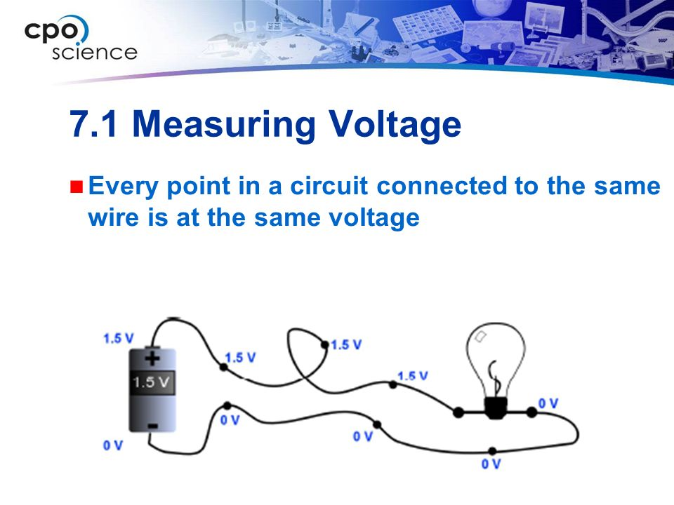 7.1 Measuring Voltage Every point in a circuit connected to the same wire is at the same voltage