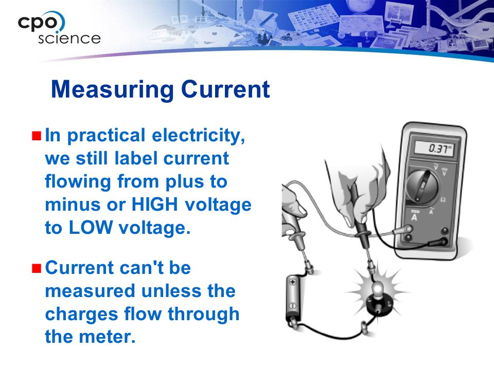 Measuring Current In practical electricity, we still label current flowing from plus to minus or HIGH voltage to LOW voltage.