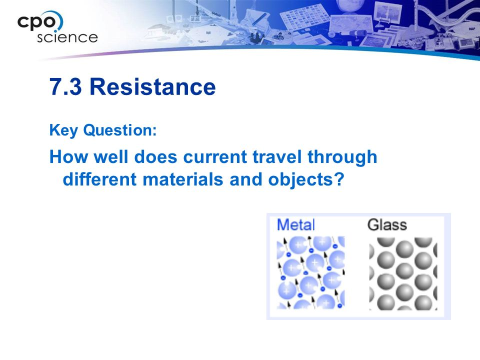 7.3 Resistance Key Question: How well does current travel through different materials and objects