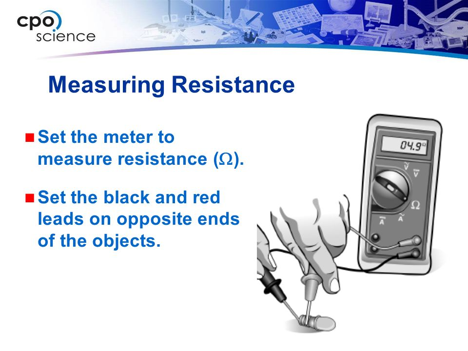 Measuring Resistance Set the meter to measure resistance (W).