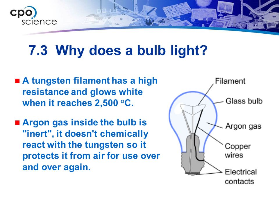 7.3 Why does a bulb light A tungsten filament has a high resistance and glows white when it reaches 2,500 oC.