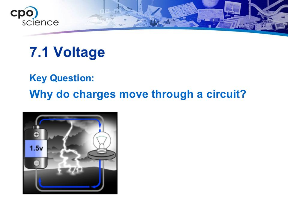 7.1 Voltage Key Question: Why do charges move through a circuit