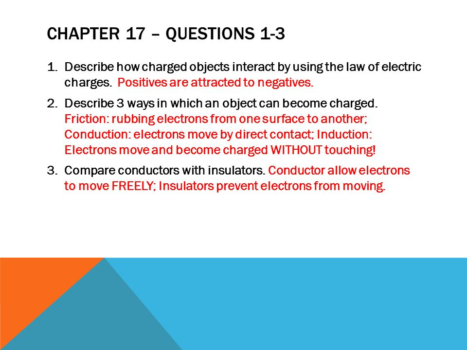 Chapter 17 – Questions 1-3 Describe how charged objects interact by using the law of electric charges. Positives are attracted to negatives.