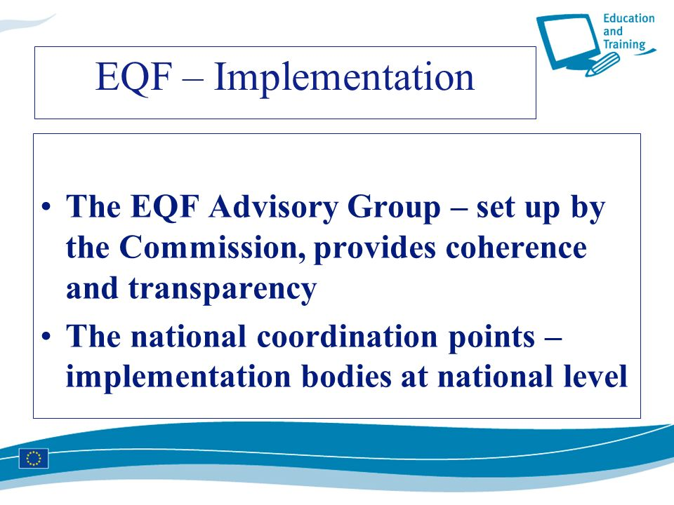 EQF – Implementation The EQF Advisory Group – set up by the Commission, provides coherence and transparency.