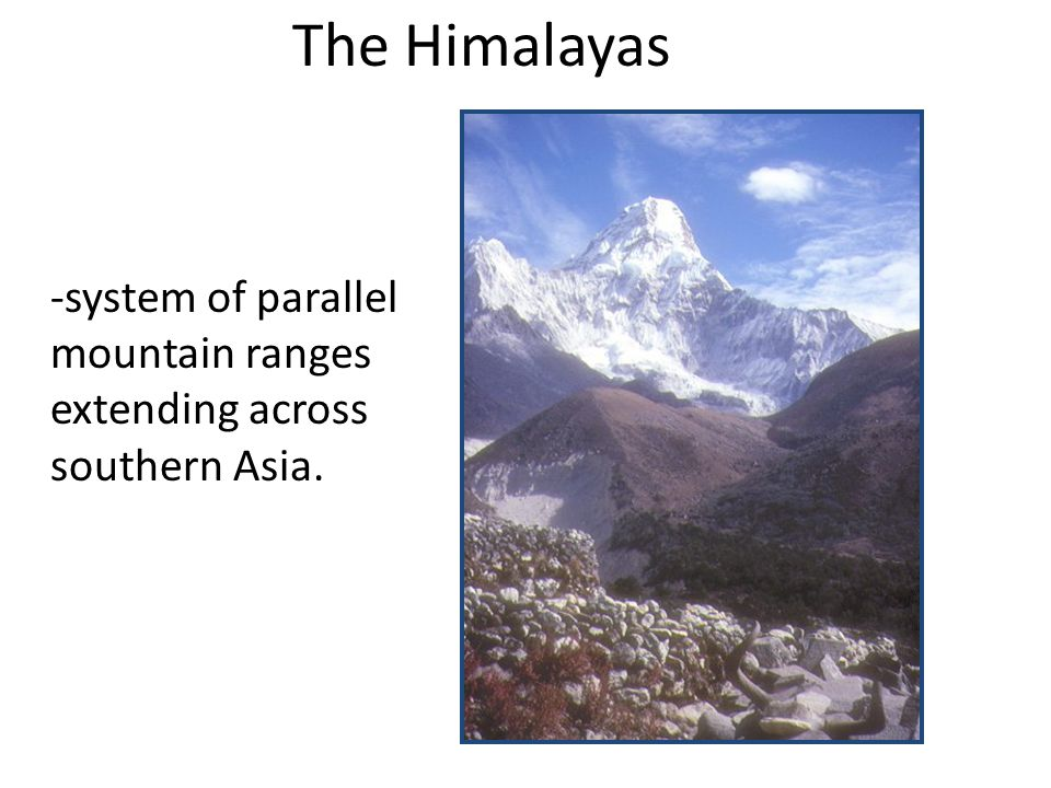 The Himalayas -system of parallel mountain ranges extending across southern Asia.