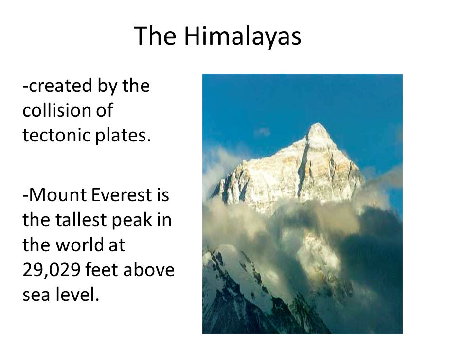 The Himalayas -created by the collision of tectonic plates.