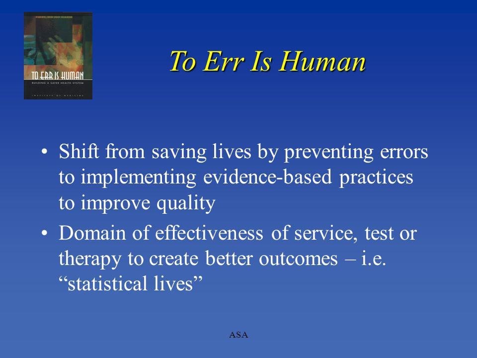 To Err Is Human Shift from saving lives by preventing errors to implementing evidence-based practices to improve quality.