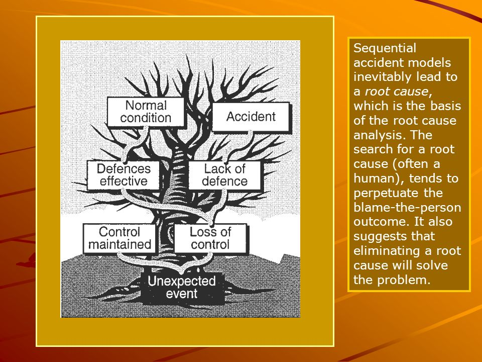 Sequential accident models inevitably lead to a root cause, which is the basis of the root cause analysis. The search for a root cause (often a human), tends to perpetuate the blame-the-person outcome. It also suggests that eliminating a root cause will solve the problem.