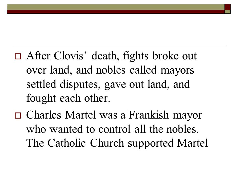 After Clovis' death, fights broke out over land, and nobles called mayors settled disputes, gave out land, and fought each other.