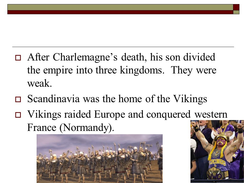 After Charlemagne's death, his son divided the empire into three kingdoms. They were weak.