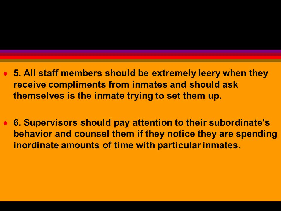 5. All staff members should be extremely leery when they receive compliments from inmates and should ask themselves is the inmate trying to set them up.