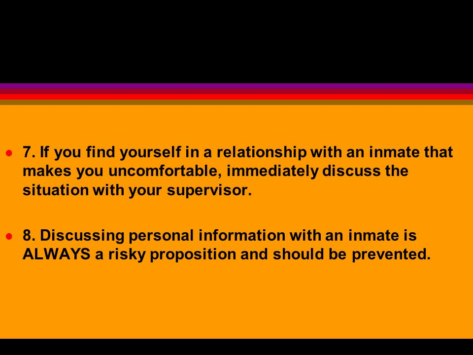 7. If you find yourself in a relationship with an inmate that makes you uncomfortable, immediately discuss the situation with your supervisor.