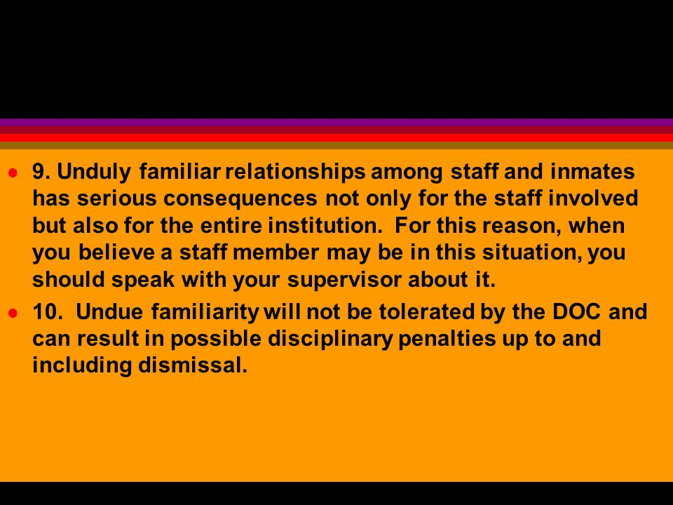 9. Unduly familiar relationships among staff and inmates has serious consequences not only for the staff involved but also for the entire institution. For this reason, when you believe a staff member may be in this situation, you should speak with your supervisor about it.