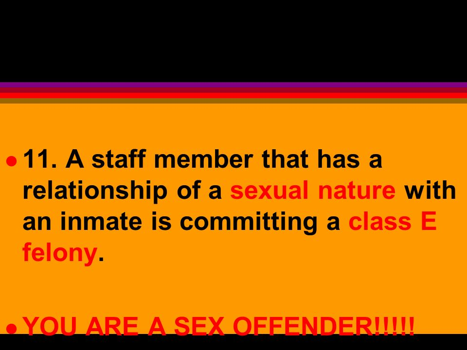 11. A staff member that has a relationship of a sexual nature with an inmate is committing a class E felony.