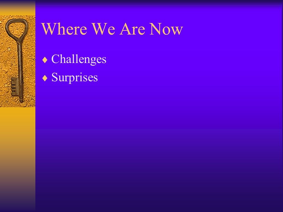 Where We Are Now Challenges Surprises