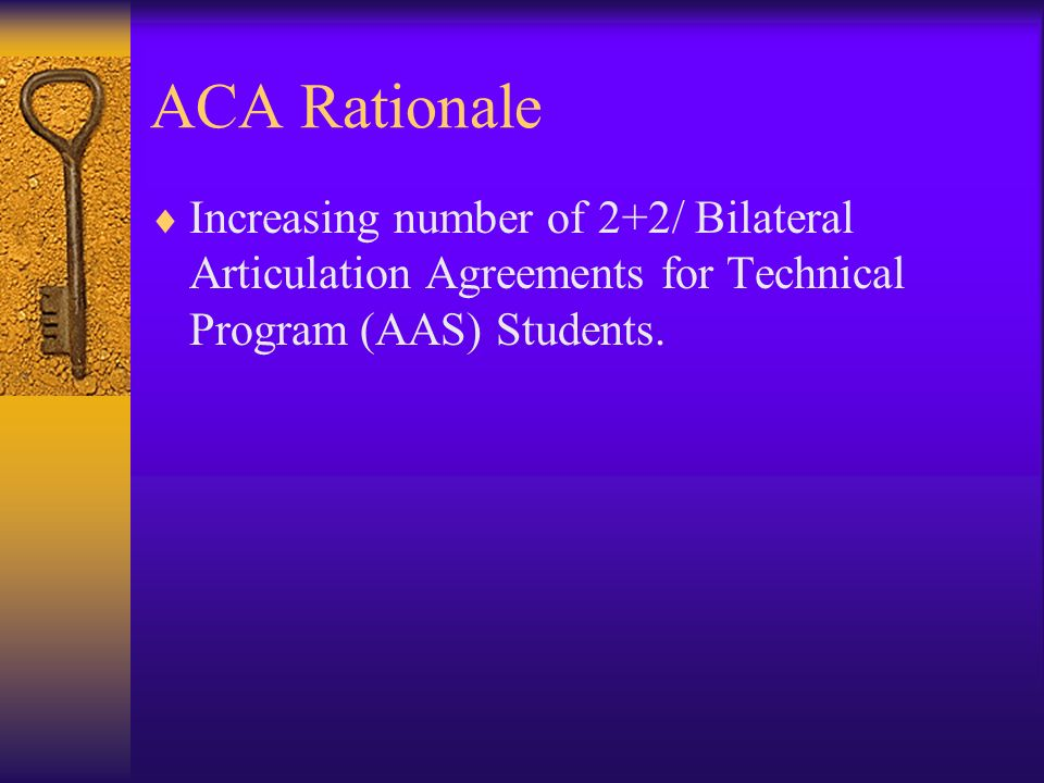 ACA Rationale Increasing number of 2+2/ Bilateral Articulation Agreements for Technical Program (AAS) Students.