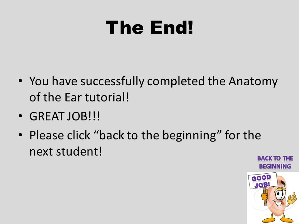 The End! You have successfully completed the Anatomy of the Ear tutorial! GREAT JOB!!! Please click back to the beginning for the next student!