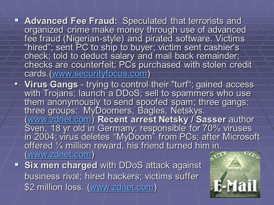 Advanced Fee Fraud: Speculated that terrorists and organized crime make money through use of advanced fee fraud (Nigerian-style) and pirated software. Victims hired ; sent PC to ship to buyer; victim sent cashier s check; told to deduct salary and mail back remainder; checks are counterfeit; PCs purchased with stolen credit cards.(www.securityfocus.com)