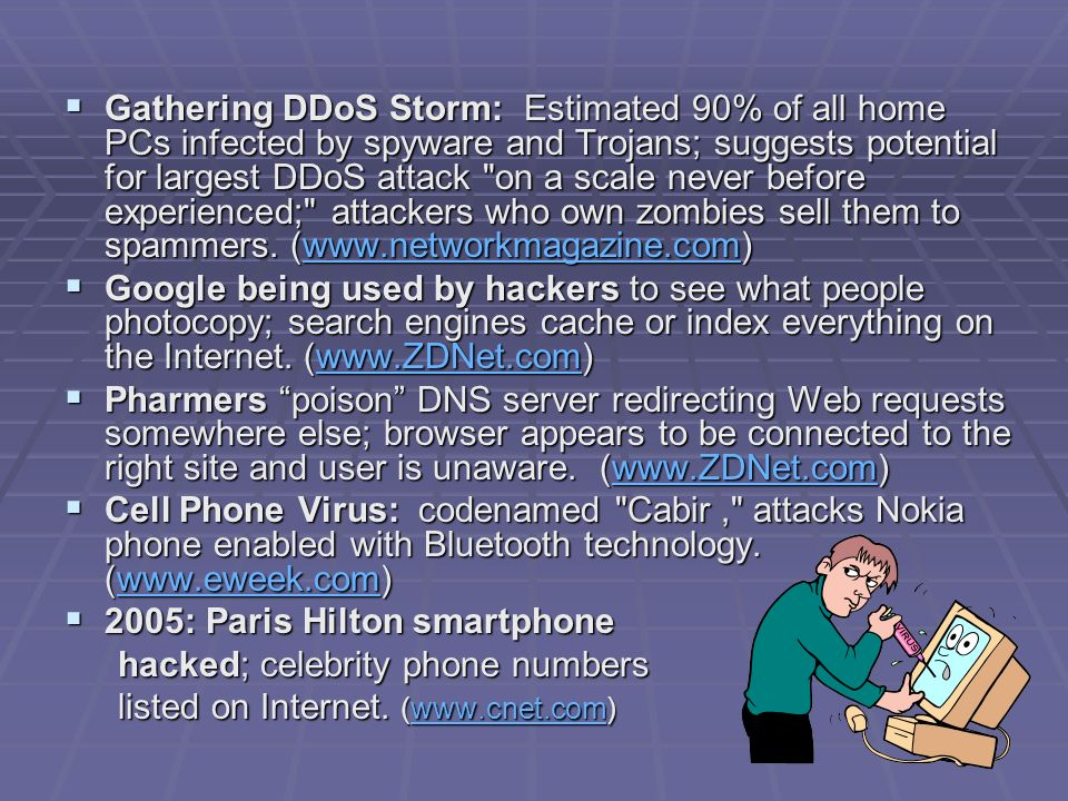 Gathering DDoS Storm: Estimated 90% of all home PCs infected by spyware and Trojans; suggests potential for largest DDoS attack on a scale never before experienced; attackers who own zombies sell them to spammers. (www.networkmagazine.com)