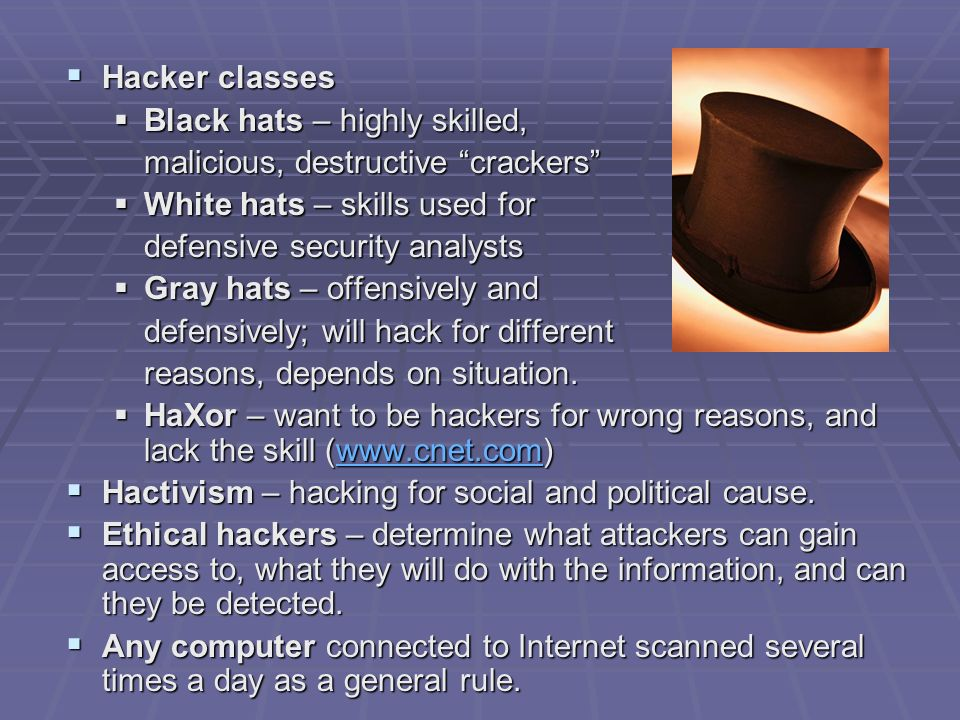 Hacker classes Black hats – highly skilled, malicious, destructive crackers White hats – skills used for.