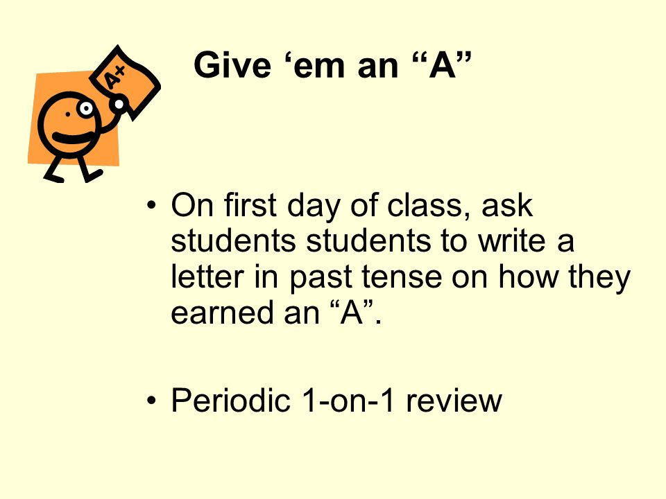 Give 'em an A On first day of class, ask students students to write a letter in past tense on how they earned an A .