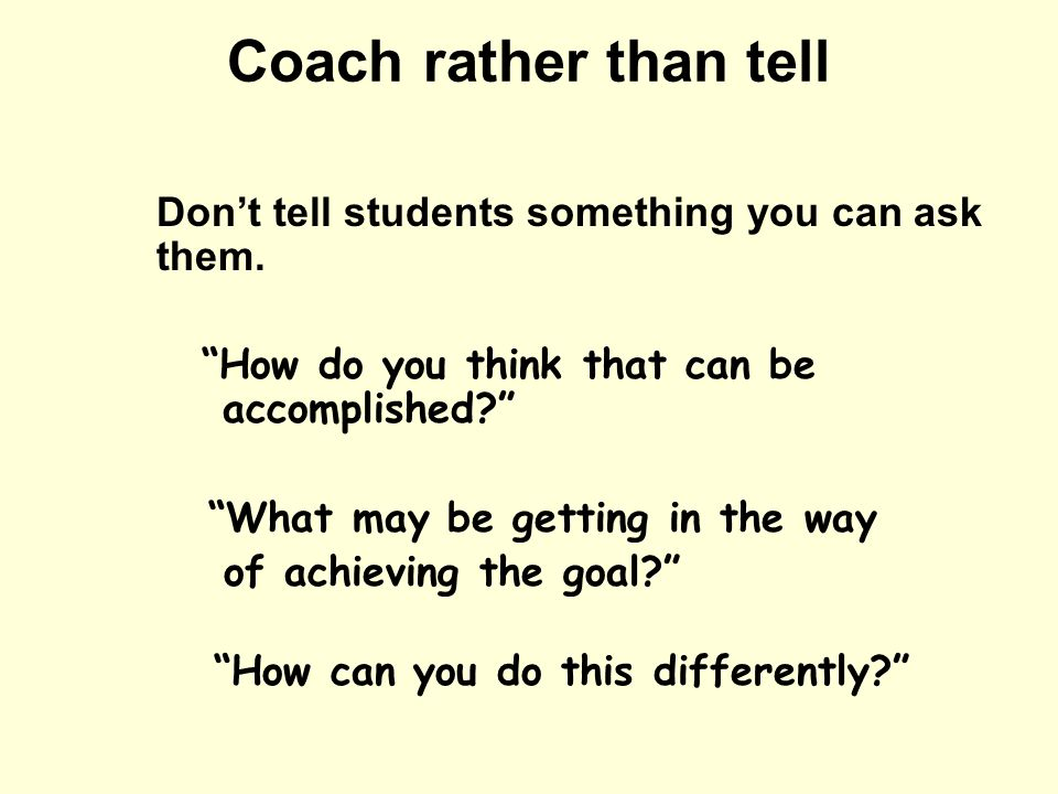 Coach rather than tell Don't tell students something you can ask them.