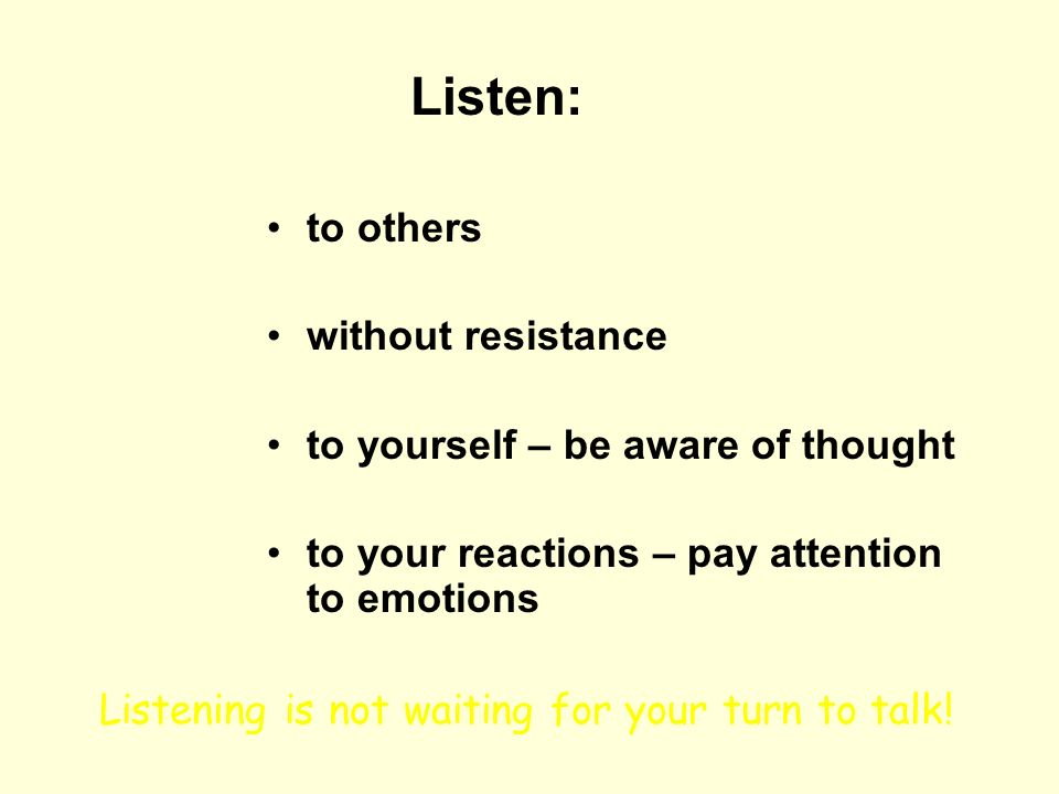 Listen: to others without resistance to yourself – be aware of thought
