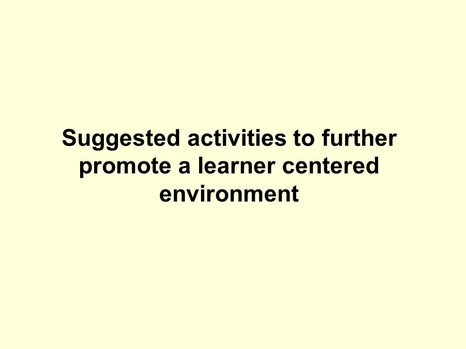 Suggested activities to further promote a learner centered environment
