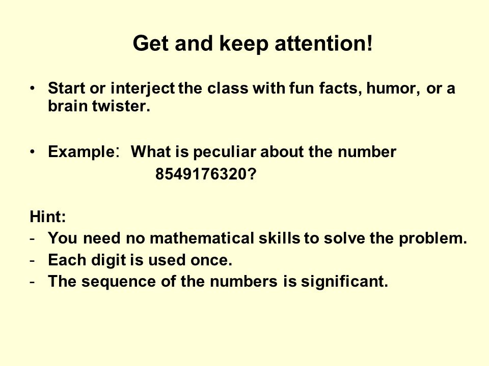 Get and keep attention! Start or interject the class with fun facts, humor, or a brain twister. Example: What is peculiar about the number.