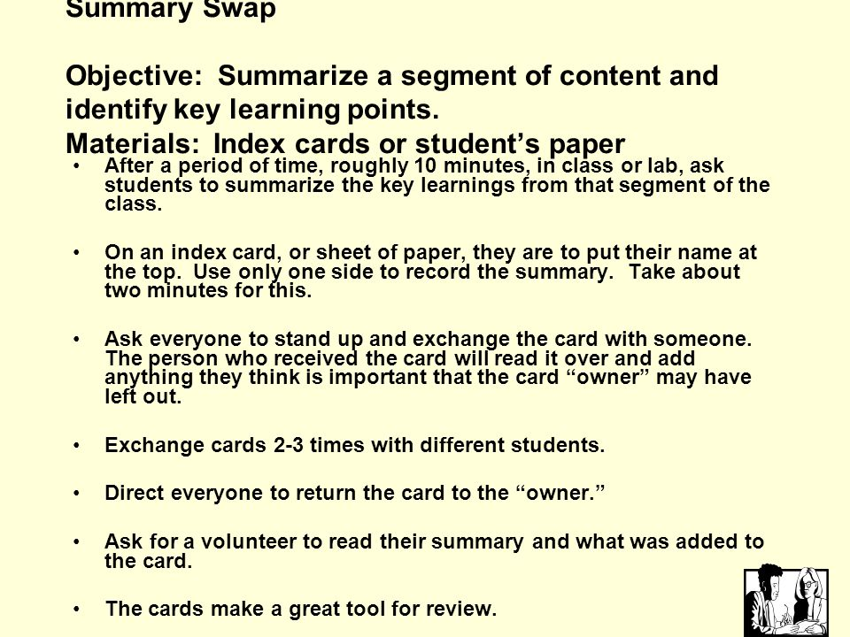 Summary Swap Objective: Summarize a segment of content and identify key learning points. Materials: Index cards or student's paper