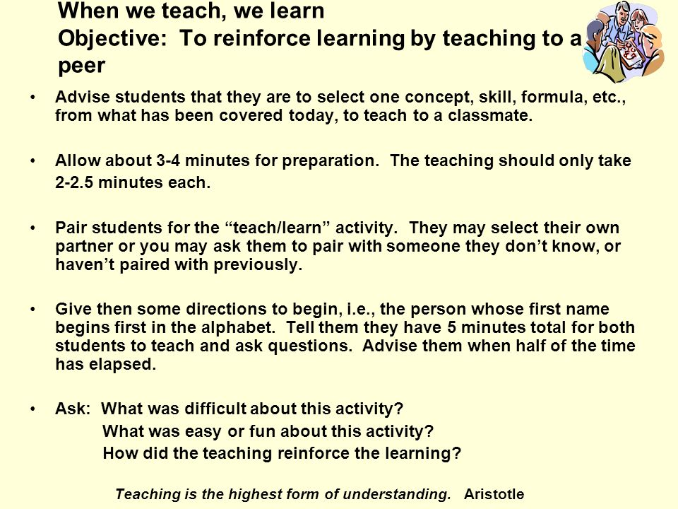 When we teach, we learn Objective: To reinforce learning by teaching to a peer