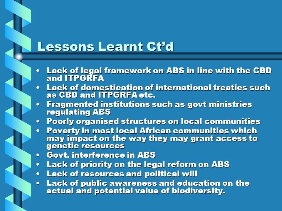 Lessons Learnt Ct'd Lack of legal framework on ABS in line with the CBD and ITPGRFA.