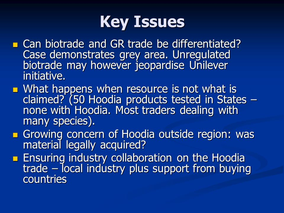 Key Issues Can biotrade and GR trade be differentiated Case demonstrates grey area. Unregulated biotrade may however jeopardise Unilever initiative.