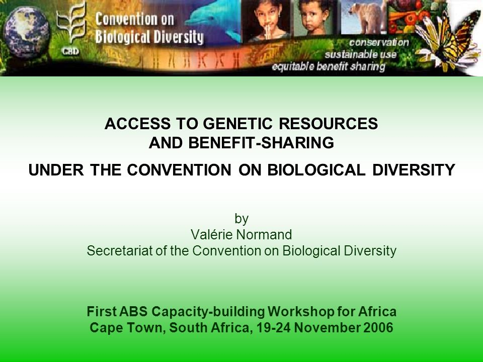 ACCESS TO GENETIC RESOURCES AND BENEFIT-SHARING UNDER THE CONVENTION ON BIOLOGICAL DIVERSITY by Valérie Normand Secretariat of the Convention on Biological Diversity First ABS Capacity-building Workshop for Africa Cape Town, South Africa, 19-24 November 2006