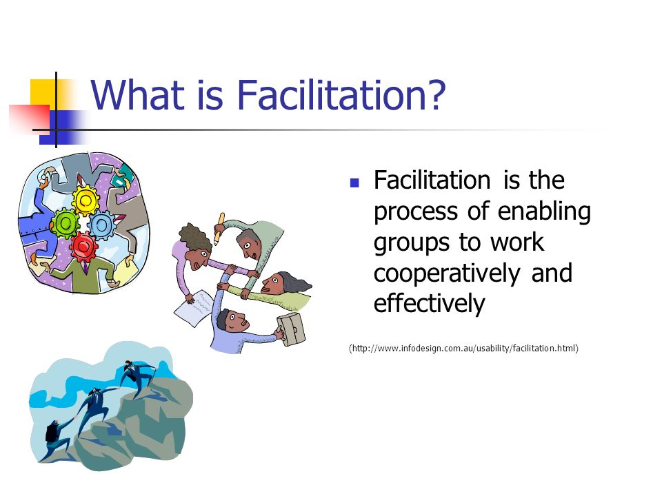What is Facilitation Facilitation is the process of enabling groups to work cooperatively and effectively.