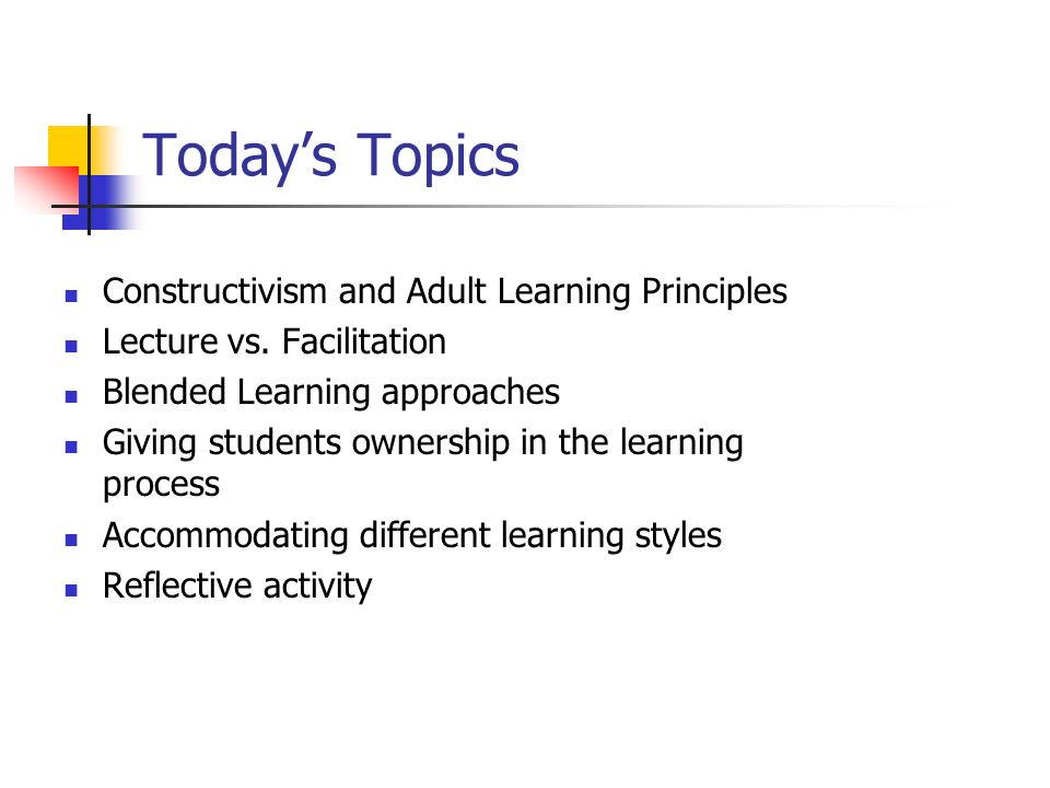Today's Topics Constructivism and Adult Learning Principles