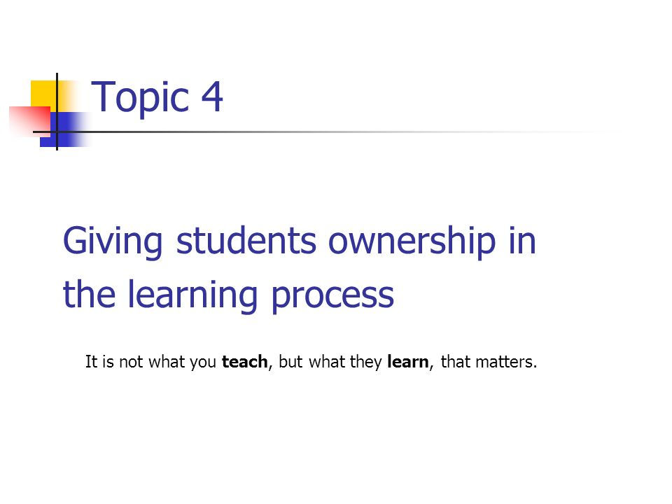 Topic 4 Giving students ownership in the learning process