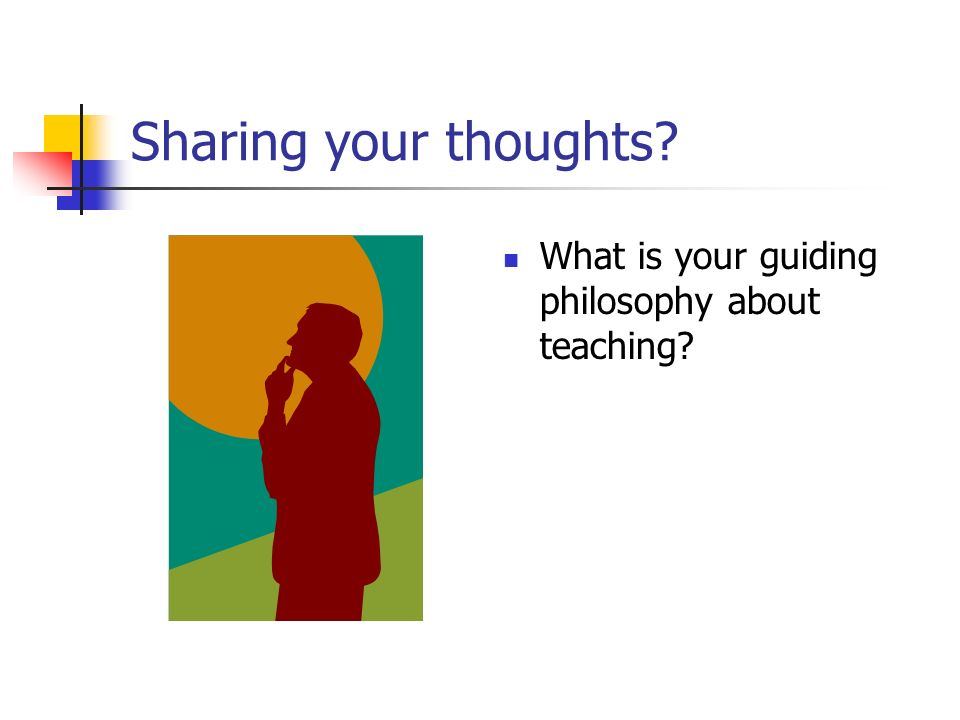 Sharing your thoughts What is your guiding philosophy about teaching