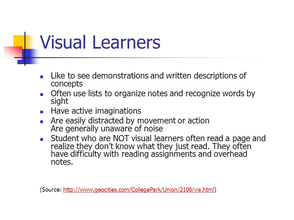 Visual Learners Like to see demonstrations and written descriptions of concepts Often use lists to organize notes and recognize words by sight.