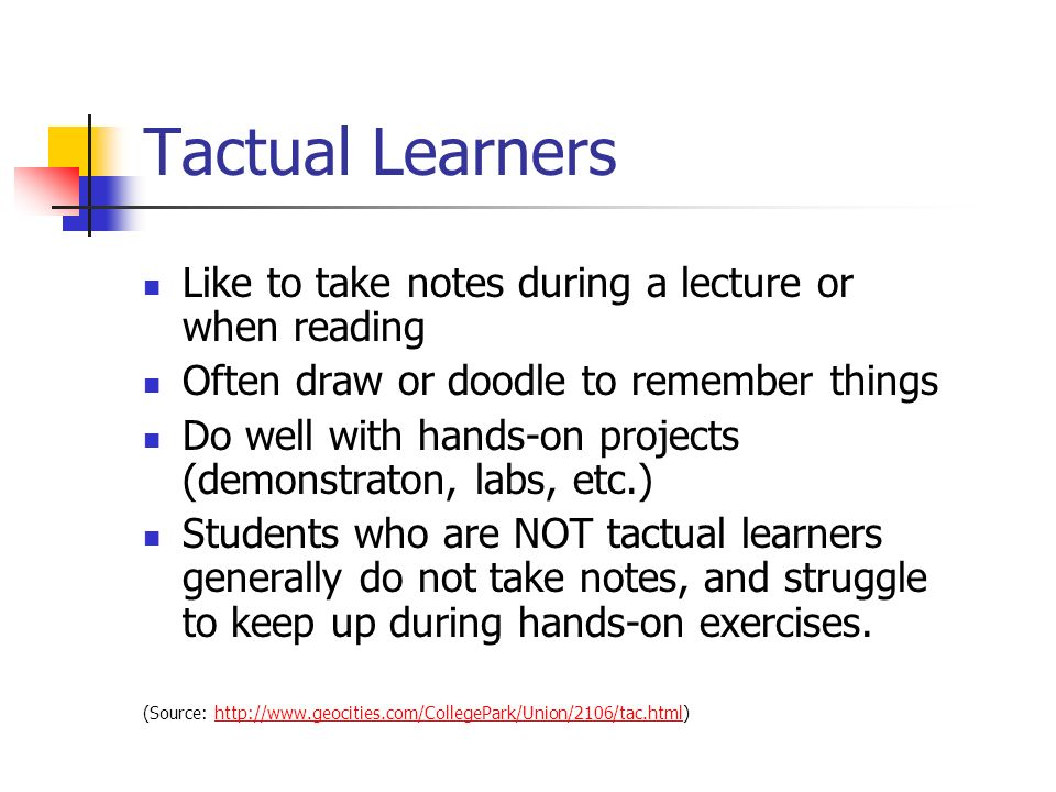 Tactual Learners Like to take notes during a lecture or when reading